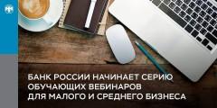 Банк России начинает серию обучающих вебинаров для малого и среднего бизнеса